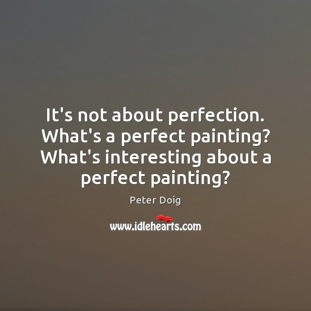 It's not about perfection. What's a perfect painting? What's interesting about a Image