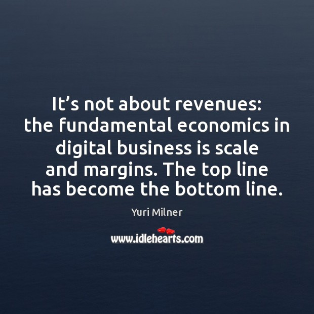 It's not about revenues: the fundamental economics in digital business is Yuri Milner Picture Quote