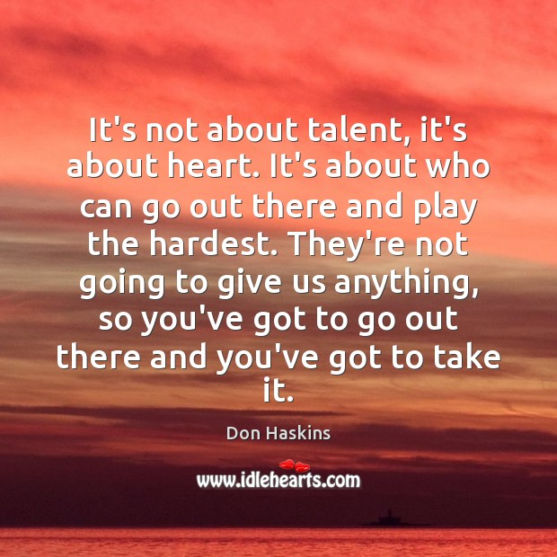 It's not about talent, it's about heart. It's about who can go Image