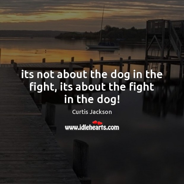Its not about the dog in the fight, its about the fight in the dog! Curtis Jackson Picture Quote