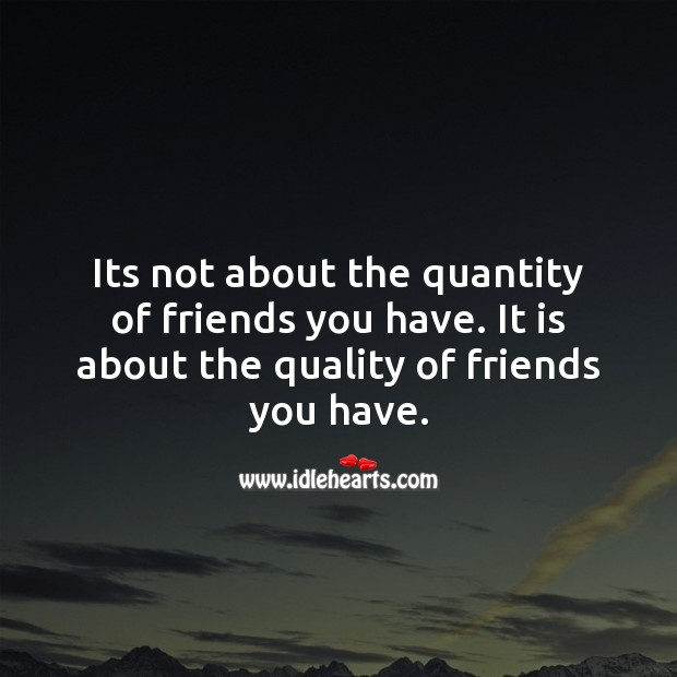 Its not about the quantity of friends you have. Friendship Quotes Image