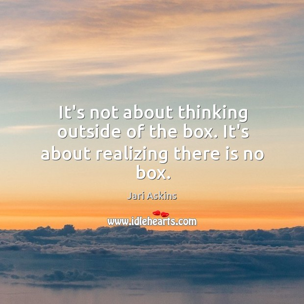 It's not about thinking outside of the box. It's about realizing there is no box. Image
