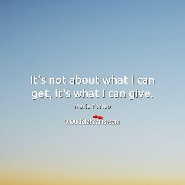 Image, It's not about what I can get, it's what I can give.