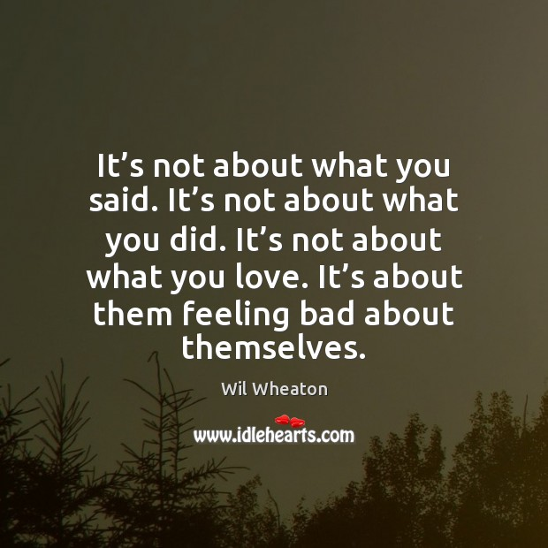 It's not about what you said. It's not about what Wil Wheaton Picture Quote