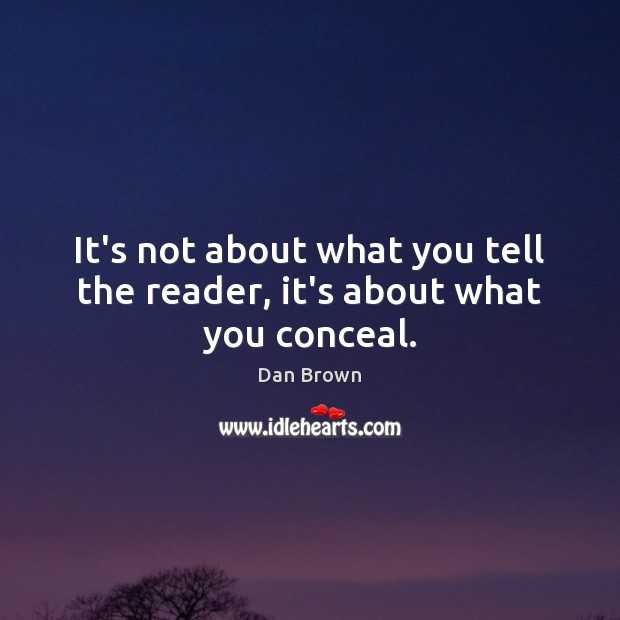 It's not about what you tell the reader, it's about what you conceal. Dan Brown Picture Quote