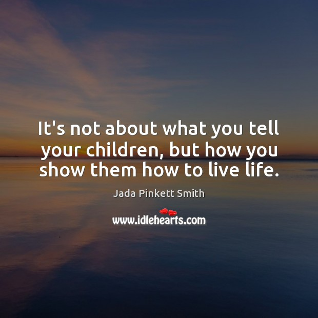 Image, It's not about what you tell your children, but how you show them how to live life.