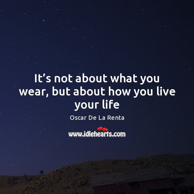 It's not about what you wear, but about how you live your life Oscar De La Renta Picture Quote