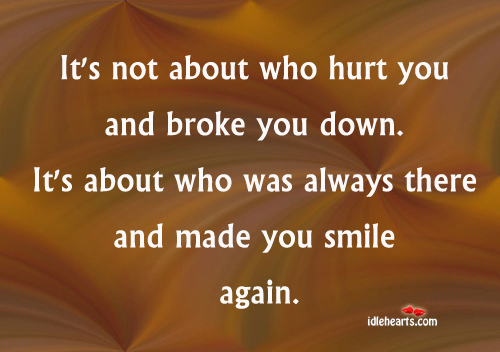 It's Not About Who Hurt You And Broke You Down.