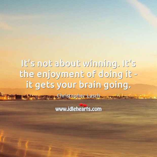 It's not about winning. It's the enjoyment of doing it – it gets your brain going. Christopher Lasch Picture Quote