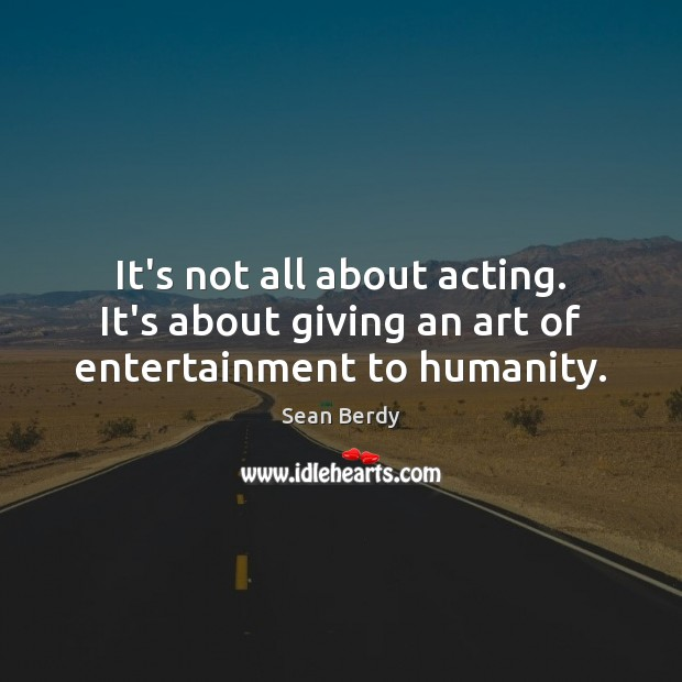 It's not all about acting. It's about giving an art of entertainment to humanity. Image