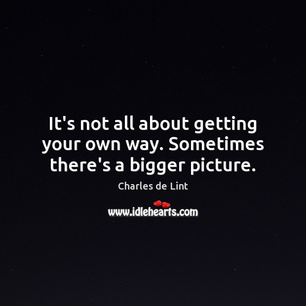 It's not all about getting your own way. Sometimes there's a bigger picture. Charles de Lint Picture Quote