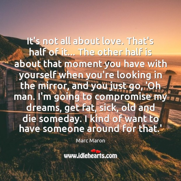 It's not all about love. That's half of it… The other half Marc Maron Picture Quote