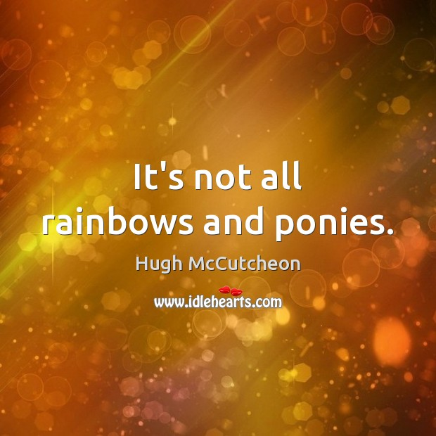 It's not all rainbows and ponies. Image