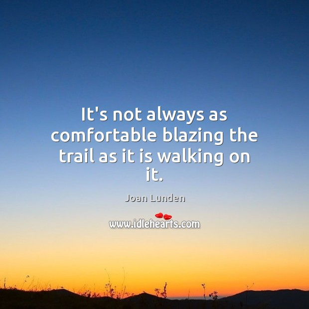 It's not always as comfortable blazing the trail as it is walking on it. Joan Lunden Picture Quote