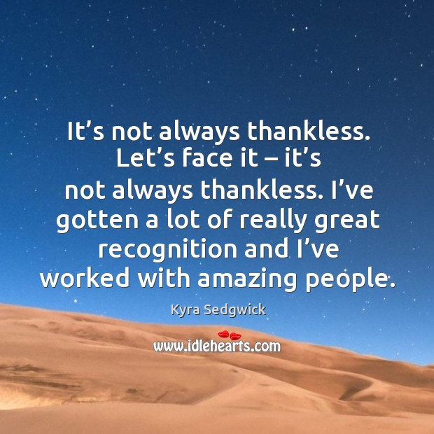 It's not always thankless. Let's face it – it's not always thankless. I've gotten a lot of really great Image