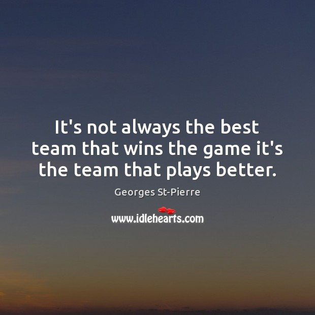 Image, It's not always the best team that wins the game it's the team that plays better.