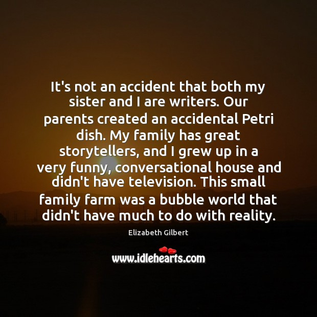 It's not an accident that both my sister and I are writers. Farm Quotes Image