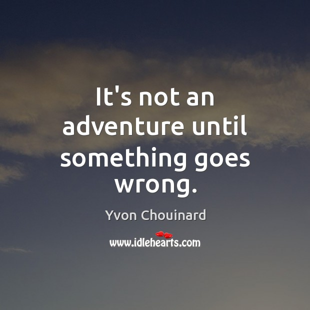 It's not an adventure until something goes wrong. Yvon Chouinard Picture Quote