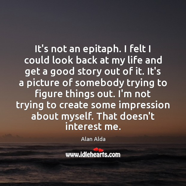 It's not an epitaph. I felt I could look back at my Alan Alda Picture Quote