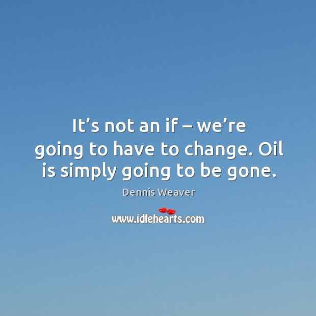 It's not an if – we're going to have to change. Oil is simply going to be gone. Image