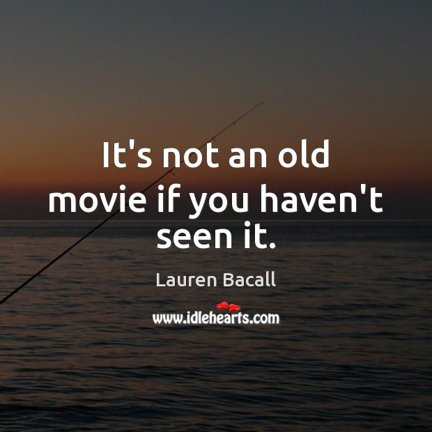 It's not an old movie if you haven't seen it. Lauren Bacall Picture Quote