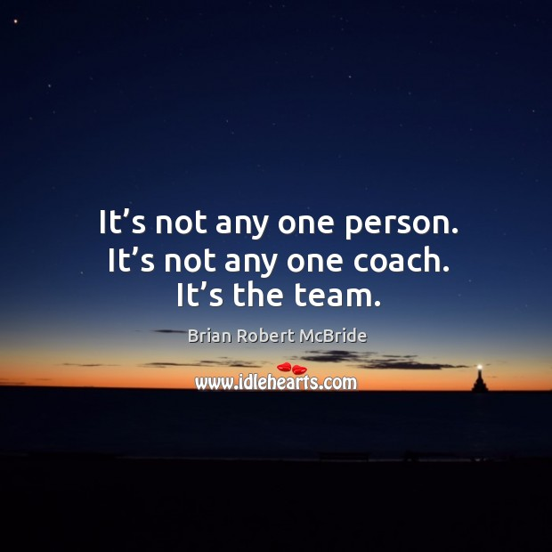 Image, It's not any one person. It's not any one coach. It's the team.