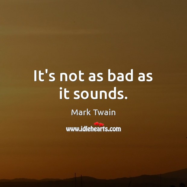 It's not as bad as it sounds. Mark Twain Picture Quote