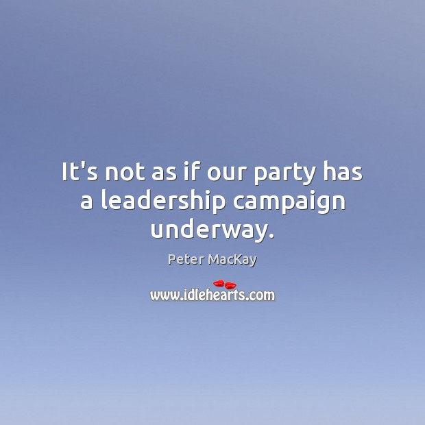 It's not as if our party has a leadership campaign underway. Peter MacKay Picture Quote