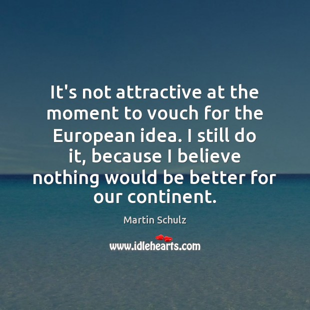 It's not attractive at the moment to vouch for the European idea. Martin Schulz Picture Quote