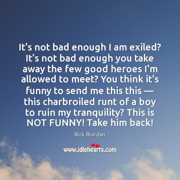 It's not bad enough I am exiled? It's not bad enough you Rick Riordan Picture Quote