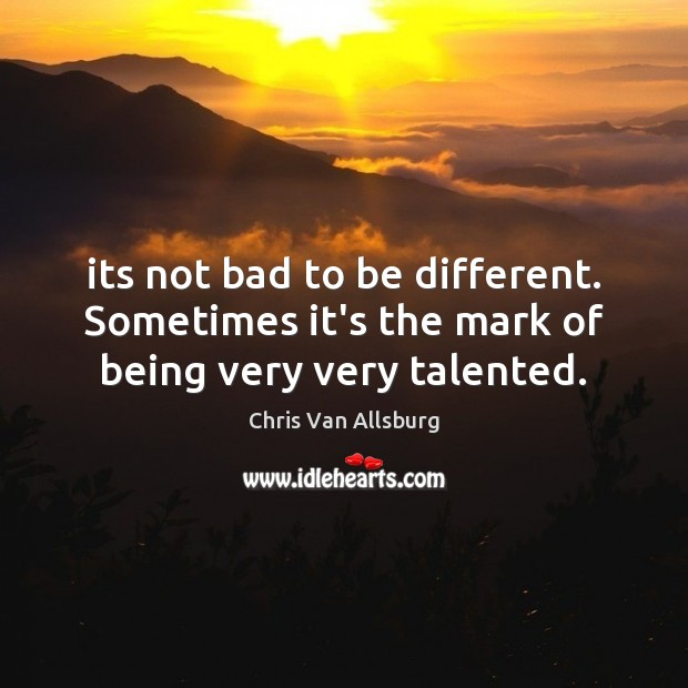 Its not bad to be different. Sometimes it's the mark of being very very talented. Image