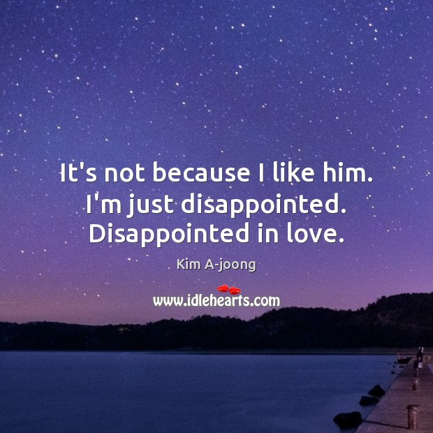 It's not because I like him. I'm just disappointed. Disappointed in love. Image