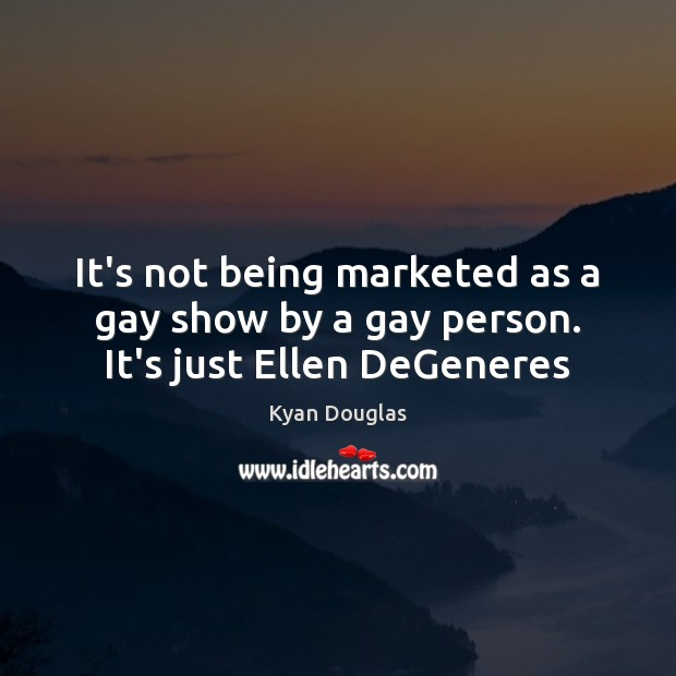 It's not being marketed as a gay show by a gay person. It's just Ellen DeGeneres Kyan Douglas Picture Quote