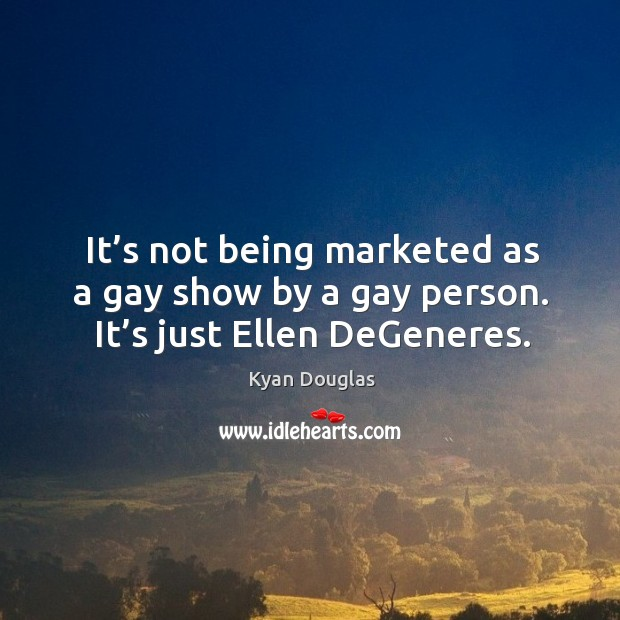 It's not being marketed as a gay show by a gay person. It's just ellen degeneres. Kyan Douglas Picture Quote