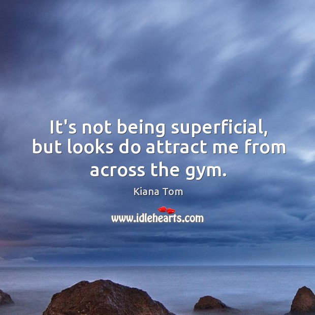 It's not being superficial, but looks do attract me from across the gym. Image