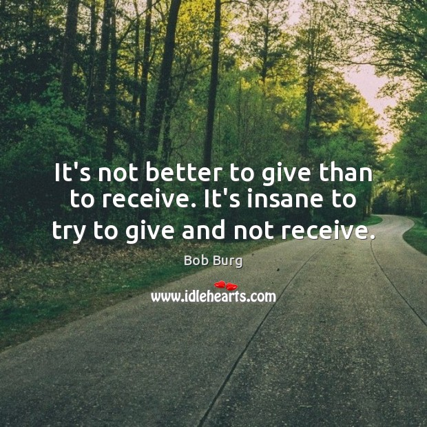 Image, It's not better to give than to receive. It's insane to try to give and not receive.