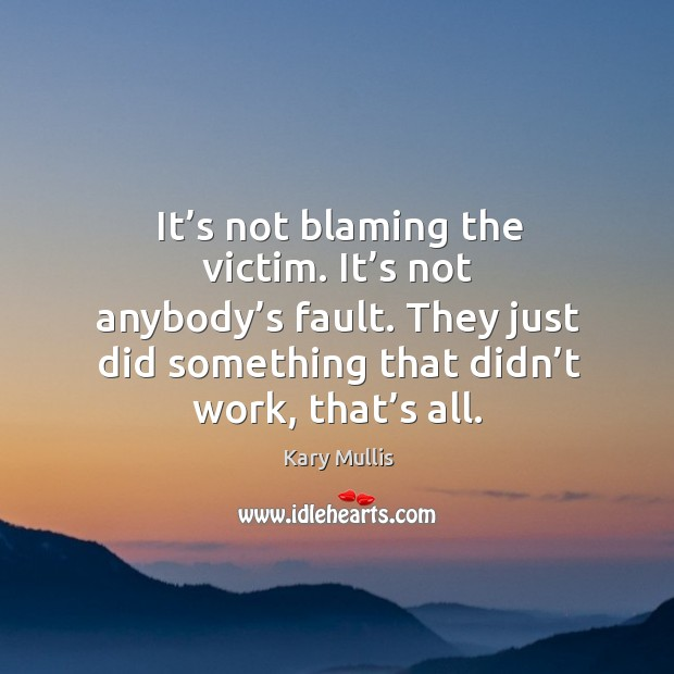 It's not blaming the victim. It's not anybody's fault. They just did something that didn't work, that's all. Kary Mullis Picture Quote
