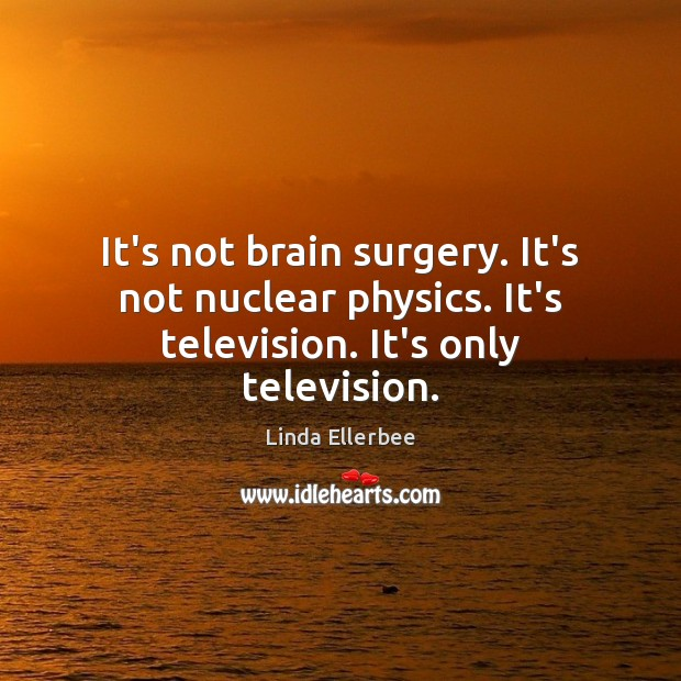 Image, It's not brain surgery. It's not nuclear physics. It's television. It's only television.