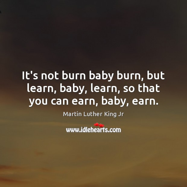 Image, It's not burn baby burn, but learn, baby, learn, so that you can earn, baby, earn.