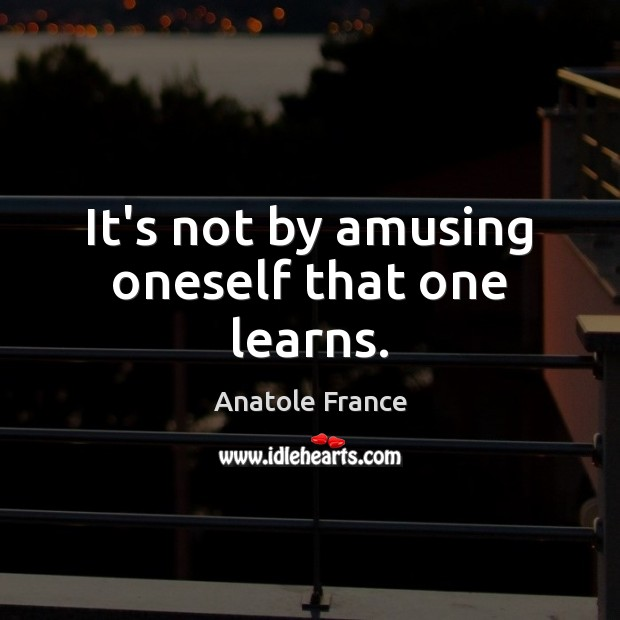 It's not by amusing oneself that one learns. Anatole France Picture Quote