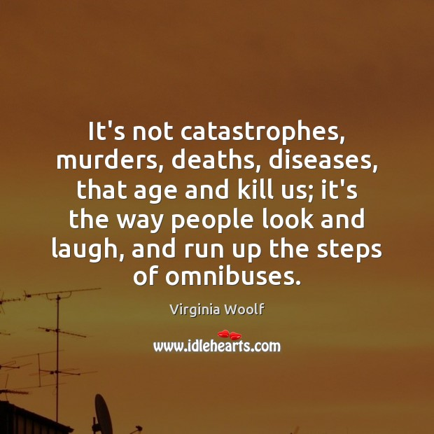 It's not catastrophes, murders, deaths, diseases, that age and kill us; it's Virginia Woolf Picture Quote