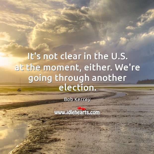 It's not clear in the U.S. at the moment, either. We're going through another election. Image