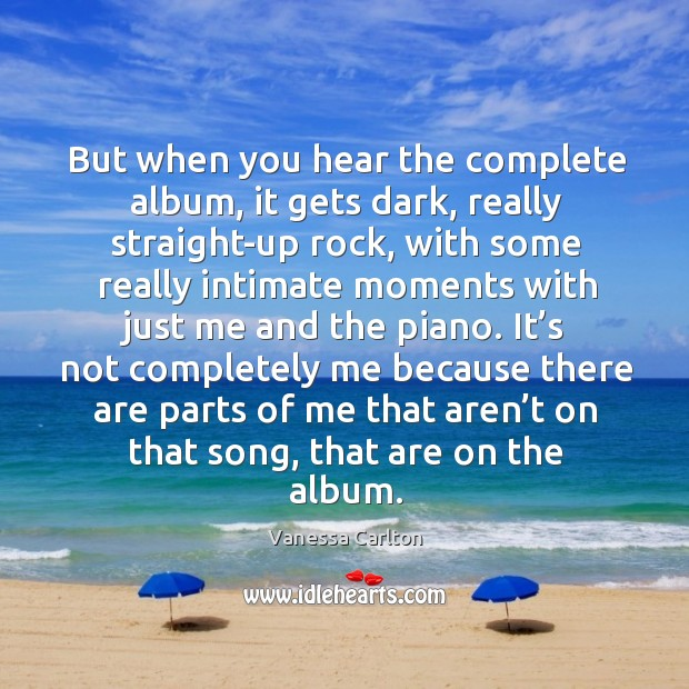 It's not completely me because there are parts of me that aren't on that song, that are on the album. Vanessa Carlton Picture Quote