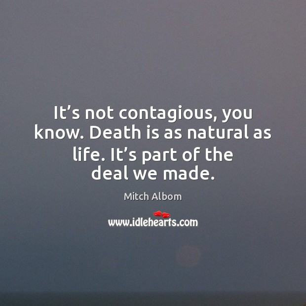It's not contagious, you know. Death is as natural as life. Mitch Albom Picture Quote