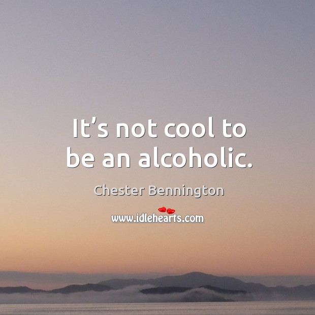 It's not cool to be an alcoholic. Chester Bennington Picture Quote