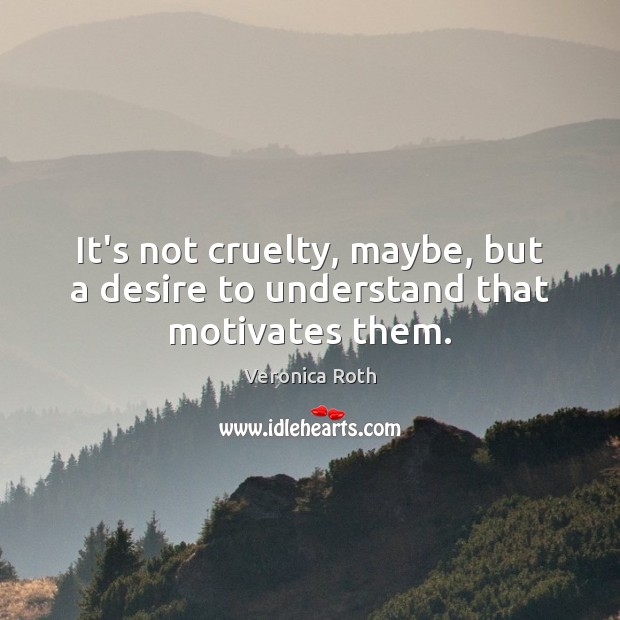It's not cruelty, maybe, but a desire to understand that motivates them. Image