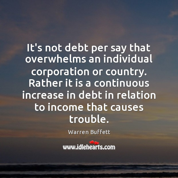 It's not debt per say that overwhelms an individual corporation or country. Warren Buffett Picture Quote