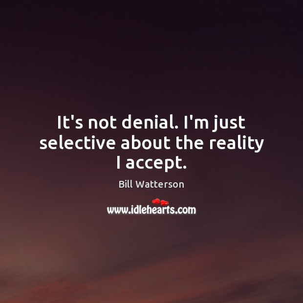 It's not denial. I'm just selective about the reality I accept. Bill Watterson Picture Quote