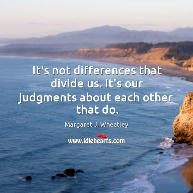 It's not differences that divide us. It's our judgments about each other that do. Margaret J. Wheatley Picture Quote