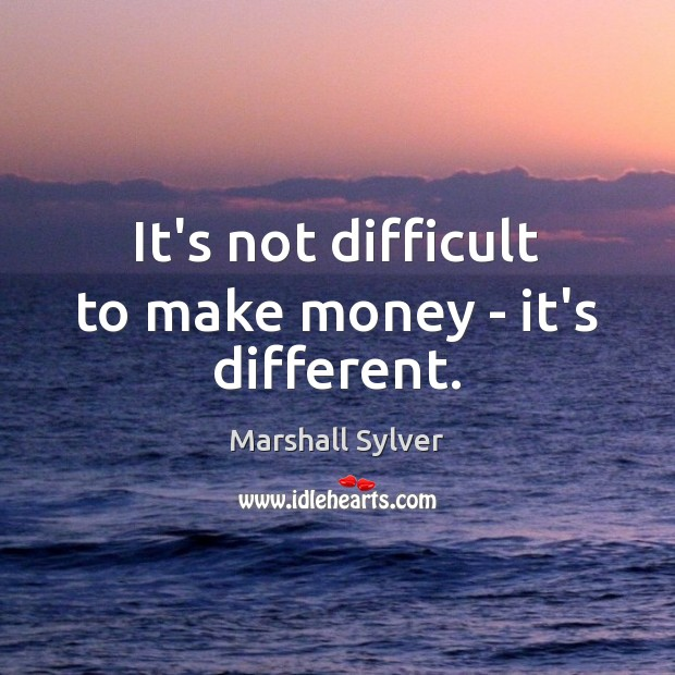 It's not difficult to make money – it's different. Marshall Sylver Picture Quote